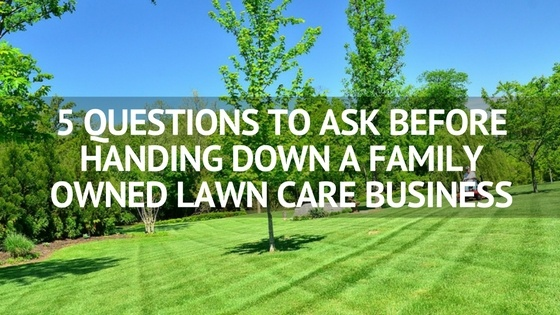 5_QUESTIONS_TO_ASK_BEFORE_HANDING_DOWN_A_FAMILY_OWNED_LAWN_CARE_BUSINESS.jpg
