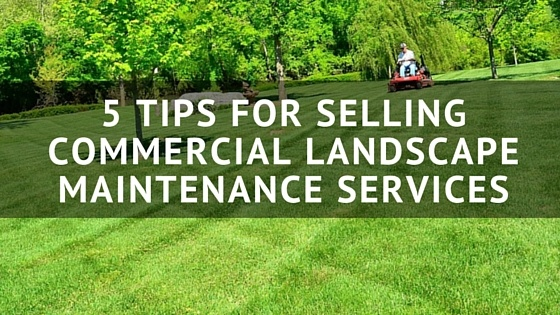 5 Tips For Selling Commercial Landscape Maintenance Services