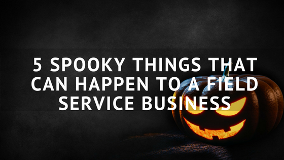 5_spooky_things_that_can_happen_to_a_field_service_business.png