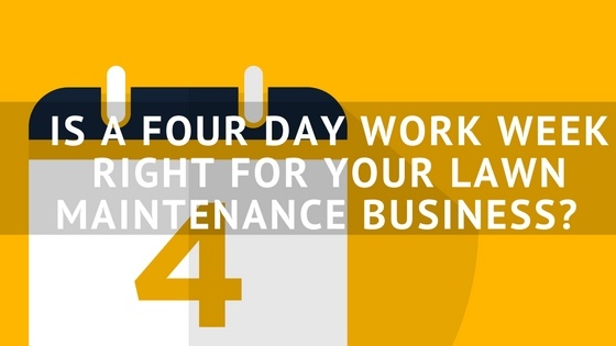 IS_A_FOUR_DAY_WORK_WEEK_RIGHT_FOR_YOUR_LAWN_MAINTENANCE_BUSINESS-.jpg
