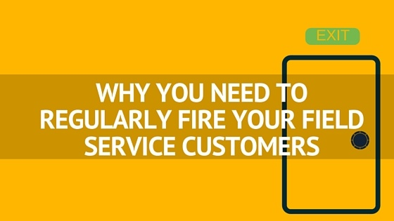 WHY_YOU_NEED_TO_REGULARLY_FIRE_YOUR_FIELD_SERVICE_CUSTOMERS_1.jpg
