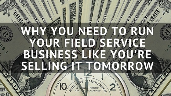 Why_You_Need_to_Run_Your_Field_Service_Business_Like_Youre_Selling_it_Tomorrow.jpg